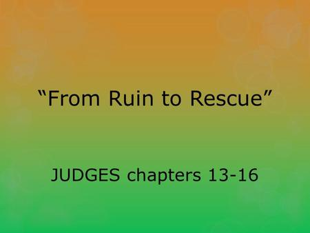 """From Ruin to Rescue"" JUDGES chapters 13-16. The Birth of Samson Judges 13:1-5 Again the Israelites did evil in the eyes of the L ORD, so the L ORD delivered."