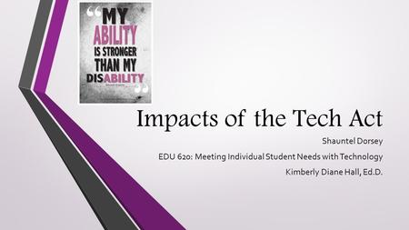 Impacts of the Tech Act Shauntel Dorsey EDU 620: Meeting Individual Student Needs with Technology Kimberly Diane Hall, Ed.D.
