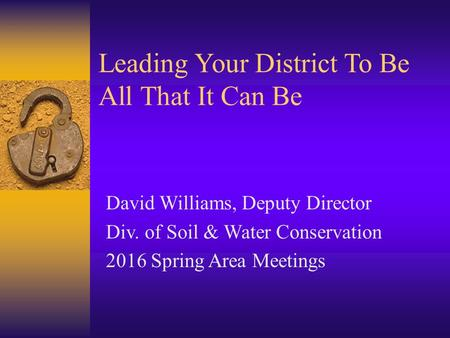 Leading Your District To Be All That It Can Be David Williams, Deputy Director Div. of Soil & Water Conservation 2016 Spring Area Meetings.