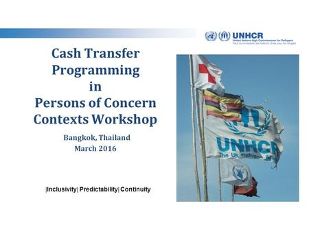 |Inclusivity| Predictability| Continuity Cash Transfer Programming in Persons of Concern Contexts Workshop Bangkok, Thailand March 2016.