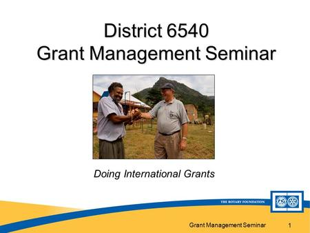 Grant Management Seminar 1 District 6540 Grant Management Seminar Doing International Grants.