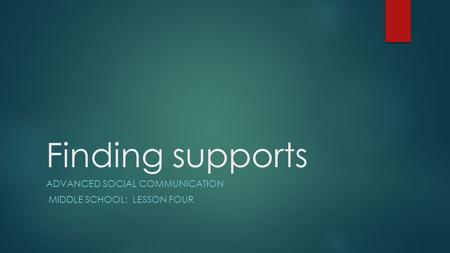 Finding supports ADVANCED SOCIAL COMMUNICATION MIDDLE SCHOOL: LESSON FOUR.