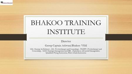 BHAKOO TRAINING INSTITUTE Director Group Captain Ashwani Bhakoo VSM MSc (Strategy & Defence), MS, (Psychotherapy and Counseling), PGDPC (Psychotherapy.