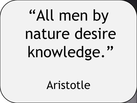 """All men by nature desire knowledge."" Aristotle. ""At his best, man is the noblest of all animals; separated from law and justice he is the worst."" Aristotle."