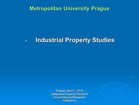 Praque, April 21, 2016 Intellectual Property Policies in Universities and Research Institutions Metropolitan University Prague  Industrial Property Studies.