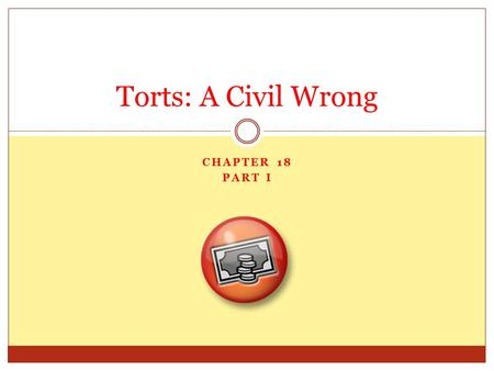 CHAPTER 18 PART I Torts: A Civil Wrong. A Civil Wrong In criminal law, when someone commits a wrong, we call it a crime. In civil law, when someone commits.