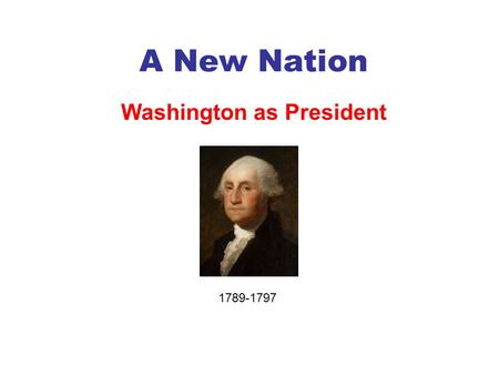 A New Nation Washington as President 1789-1797. Washington Takes Office 1789 He did not originally want to be President. He was told that the country.