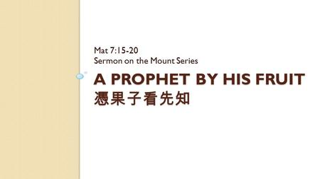 A PROPHET BY HIS FRUIT 憑果子看先知 Mat 7:15-20 Sermon on the Mount Series.