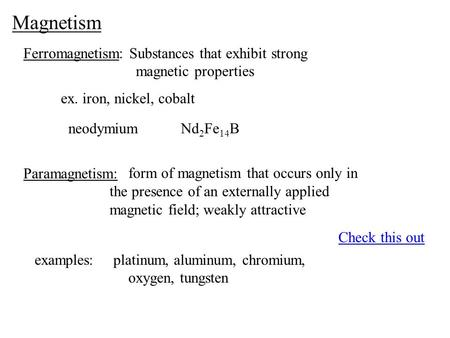 Magnetism Ferromagnetism: Substances that exhibit strong magnetic properties ex. iron, nickel, cobalt neodymiumNd 2 Fe 14 B Paramagnetism: form of magnetism.