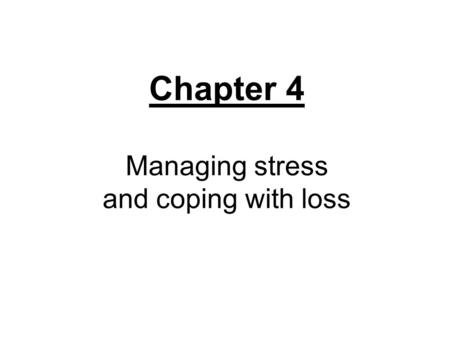 Chapter 4 Managing stress and coping with loss.