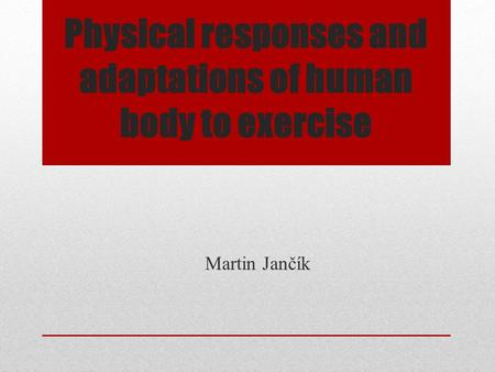 Physical responses and adaptations of human body to exercise Martin Jančík.