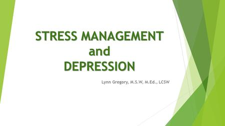 STRESS MANAGEMENT and DEPRESSION Lynn Gregory, M.S.W, M.Ed., LCSW.