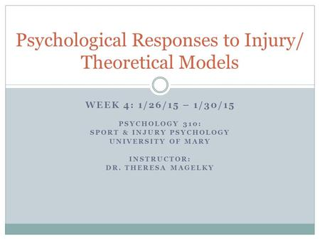 WEEK 4: 1/26/15 – 1/30/15 PSYCHOLOGY 310: SPORT & INJURY PSYCHOLOGY UNIVERSITY OF MARY INSTRUCTOR: DR. THERESA MAGELKY Psychological Responses to Injury/
