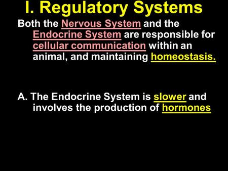 I. Regulatory Systems Both the Nervous System and the Endocrine System are responsible for cellular communication within an animal, and maintaining homeostasis.