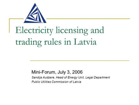 Electricity licensing and trading rules in Latvia Mini-Forum, July 3, 2006 Sandija Audzere, Head of Energy Unit, Legal Department Public Utilities Commission.