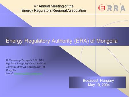 Energy Regulatory Authority (ERA) of Mongolia Mr.Tumentsogt Tsevegmid, MSc, MPA Regulator, Energy Regulatory Authority University Street 2A, Ulaanbaatar.