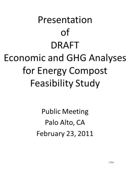 Presentation of DRAFT Economic and GHG Analyses for Energy Compost Feasibility Study Public Meeting Palo Alto, CA February 23, 2011 1784.