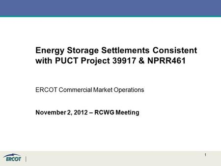 1 Energy Storage Settlements Consistent with PUCT Project 39917 & NPRR461 ERCOT Commercial Market Operations November 2, 2012 – RCWG Meeting.