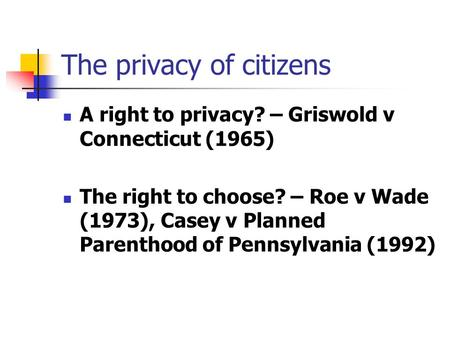 The privacy of citizens A right to privacy? – Griswold v Connecticut (1965) The right to choose? – Roe v Wade (1973), Casey v Planned Parenthood of Pennsylvania.