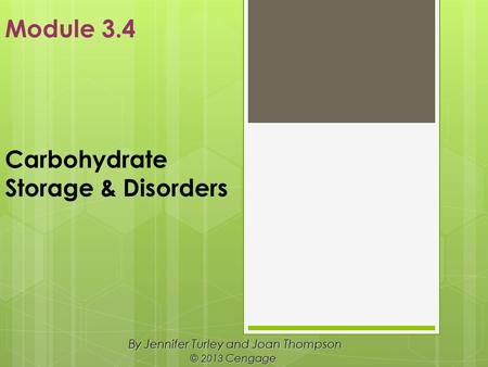 Carbohydrate Storage & Disorders By Jennifer Turley and Joan Thompson © 2013 Cengage Module 3.4.