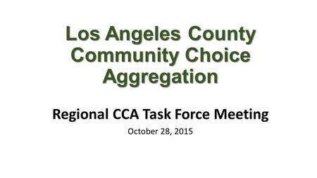 Los Angeles County Community Choice Aggregation Regional CCA Task Force Meeting October 28, 2015.