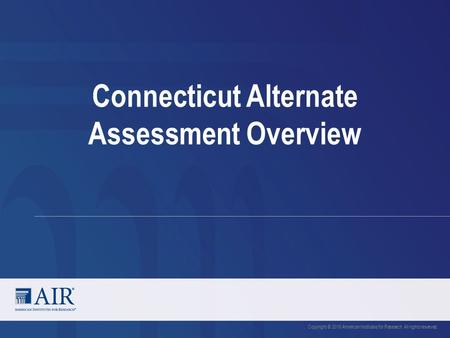 Connecticut Alternate Assessment Overview Copyright © 2016 American Institutes for Research. All rights reserved.