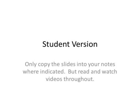 Student Version Only copy the slides into your notes where indicated. But read and watch videos throughout.
