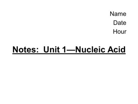 Name Date Hour Notes: Unit 1—Nucleic Acid. (1) What is a nucleic acid? Type of Biomolecule Means: Acid stored in the nucleus –Not all organisms store.