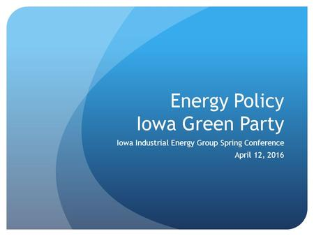 Energy Policy Iowa Green Party Iowa Industrial Energy Group Spring Conference April 12, 2016.