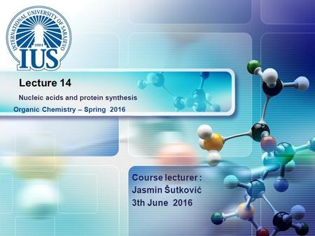 LOGO Course lecturer : Jasmin Šutković 3th June 2016 Organic Chemistry – Spring 2016 Lecture 14 Nucleic acids and protein synthesis.