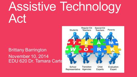 Assistive Technology Act Brittany Barrington November 10, 2014 EDU 620 Dr. Tamara Carter.