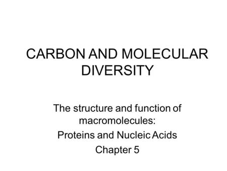 CARBON AND MOLECULAR DIVERSITY The structure and function of macromolecules: Proteins and Nucleic Acids Chapter 5.