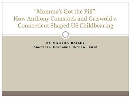 "BY MARTHA BAILEY American Economic Review, 2010 ""Momma's Got the Pill"": How Anthony Comstock and Griswold v. Connecticut Shaped US Childbearing."