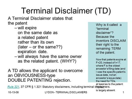 10-13-08LYDON - TERMINAL DISCLAIMERS1 Terminal Disclaimer (TD) A Terminal Disclaimer states that the patent –will expire on the same date as a related.