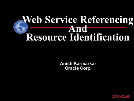 Web Service Referencing And Resource Identification Anish Karmarkar Oracle Corp.