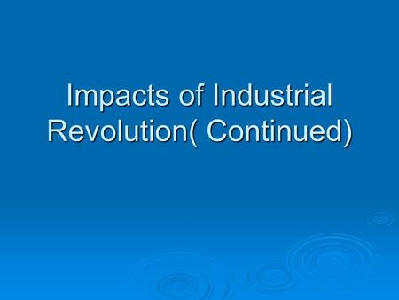 Impacts of Industrial Revolution( Continued). 1. Working Conditions  Average worker worked 14 hours, 6 days a week  Factories seldom clean or well lit.