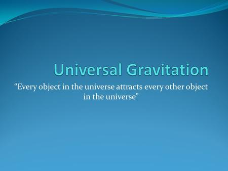 """Every object in the universe attracts every other object in the universe"""