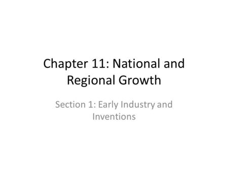 Chapter 11: National and Regional Growth Section 1: Early Industry and Inventions.