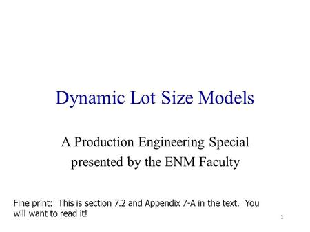 1 Dynamic Lot Size Models A Production Engineering Special presented by the ENM Faculty Fine print: This is section 7.2 and Appendix 7-A in the text.