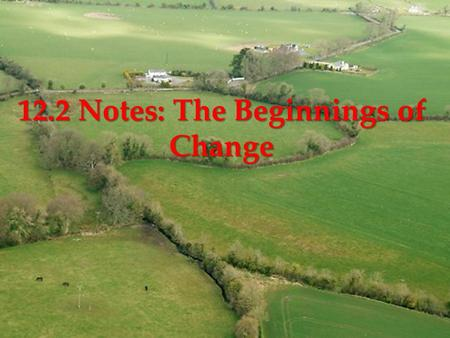 { 12.2 Notes: The Beginnings of Change.  Terms  Enclosure movement: trend for large landowners to gradually fence & include private & public common.