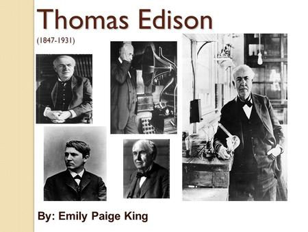 Thomas Edison (1847-1931) By: Emily Paige King. Thomas Alva Edison was born on February 11, 1847 in Milan, Ohio; the seventh and last child of Samuel.
