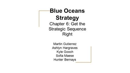 Blue Oceans Strategy Chapter 6: Get the Strategic Sequence Right Martin Gutierrez Ashlyn Hargraves Kyle Gooch Sofia Maese Hunter Bernays.