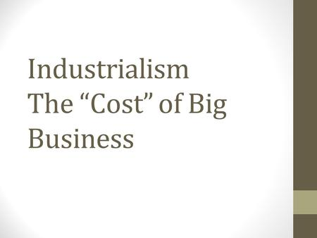 "Industrialism The ""Cost"" of Big Business. Would you rather: Live in a town built and run by your employer… or work 12-14 hour days Buy all of your goods."