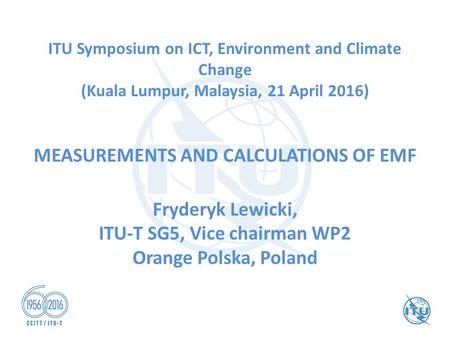 ITU Symposium on ICT, Environment and Climate Change (Kuala Lumpur, Malaysia, 21 April 2016) MEASUREMENTS AND CALCULATIONS OF EMF Fryderyk Lewicki, ITU-T.