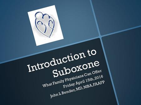 Introduction to Suboxone What Family Physicians Can Offer Friday April 15th, 2016 John L Bender, MD, MBA,FAAFP.