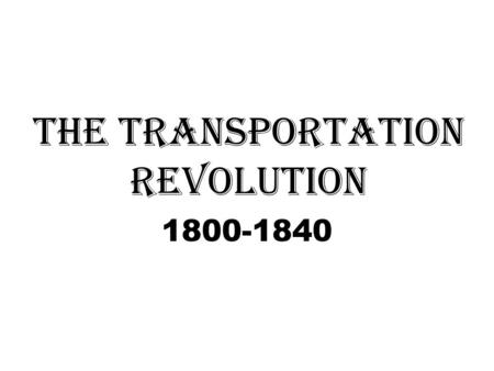 The Transportation Revolution 1800-1840. Steam Power: 1807: Robert Fulton invents the steamship Impact: Water travel and shipping becomes easier, faster.