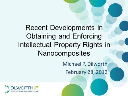 Recent Developments in Obtaining and Enforcing Intellectual Property Rights in Nanocomposites Michael P. Dilworth February 28, 2012.