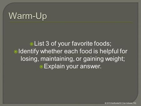 List 3 of your favorite foods;  Identify whether each food is helpful for losing, maintaining, or gaining weight;  Explain your answer. © 2015 NorthsideISD.