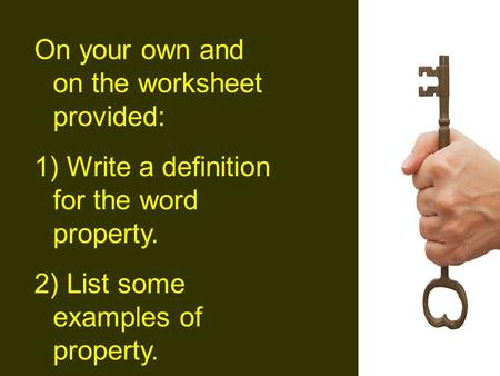 On your own and on the worksheet provided: 1) Write a definition for the word property. 2) List some examples of property.