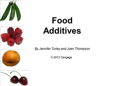 Food Additives By Jennifer Turley and Joan Thompson © 2013 Cengage.